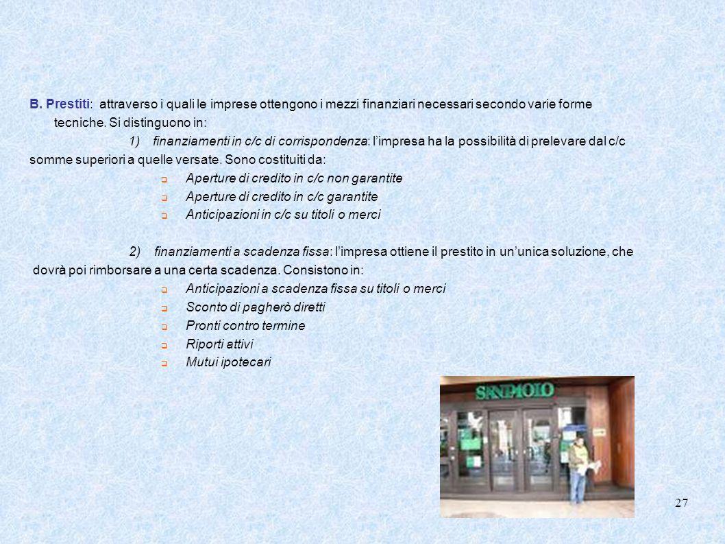B. Prestiti: attraverso i quali le imprese ottengono i mezzi finanziari necessari secondo varie forme tecniche. Si distinguono in: 1)finanziamenti in
