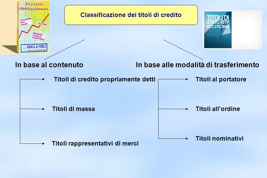 Classificazione dei titoli di credito In base al contenutoIn base alle modalità di trasferimento Titoli di credito propriamente detti Titoli di massa