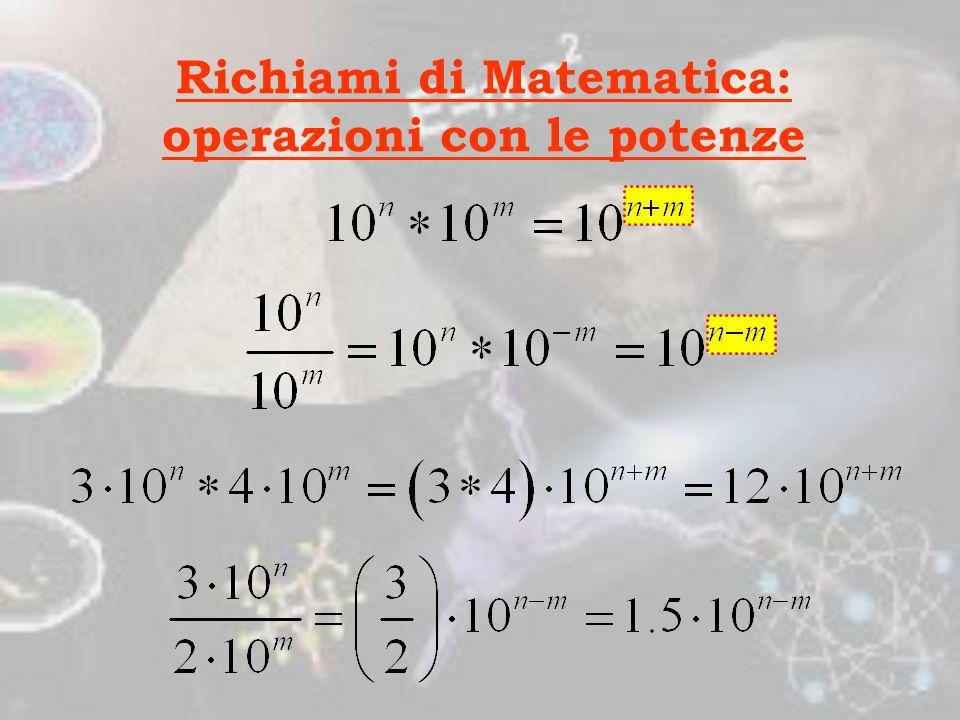Richiami di Matematica: operazioni con le potenze Per sommare o sottrarre numeri scritti in notazione esponenziale occorre che compaia la stessa poten