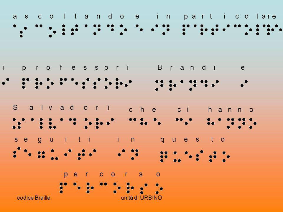 codice Brailleunità di URBINO a s c o l t a n d oe i n p a r t i c o l a r e i p r o f e s s o r i B r a n d i e S a l v a d o r i c h e c i h a n n o s e g u i t i i n q u e s t o p e r c o r s o