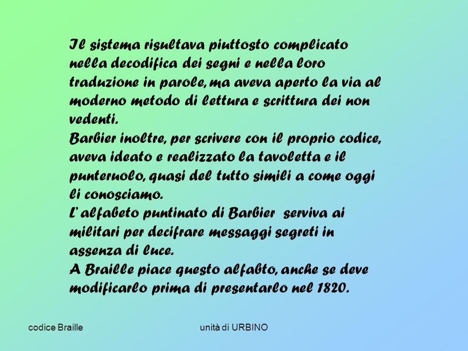 codice Brailleunità di URBINO Il sistema risultava piuttosto complicato nella decodifica dei segni e nella loro traduzione in parole, ma aveva aperto la via al moderno metodo di lettura e scrittura dei non vedenti.