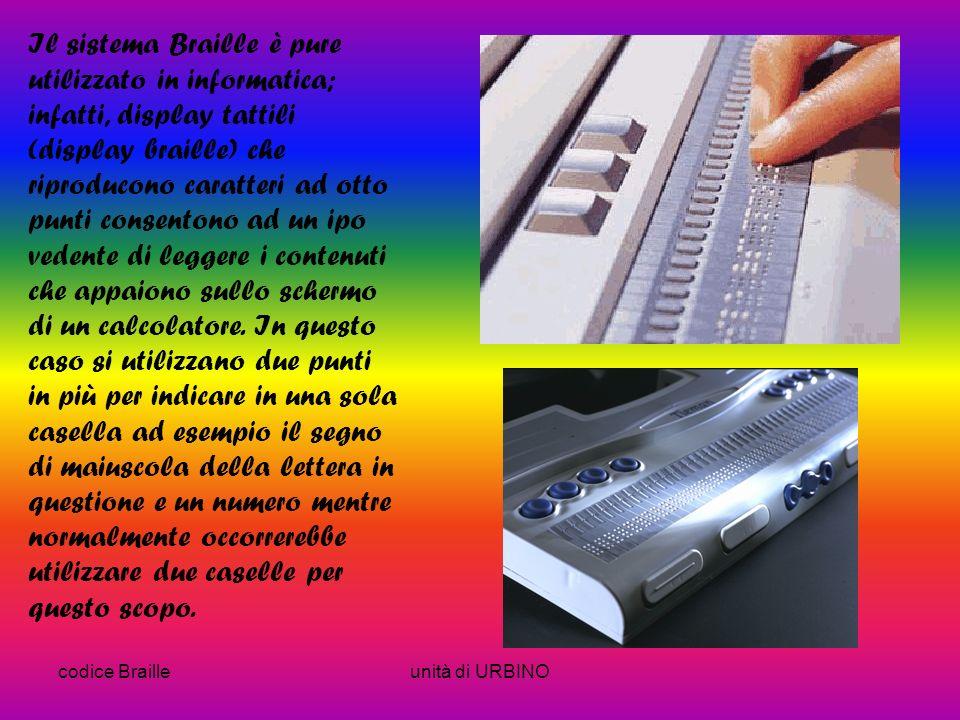 codice Brailleunità di URBINO Il sistema Braille è pure utilizzato in informatica; infatti, display tattili (display braille) che riproducono caratteri ad otto punti consentono ad un ipo vedente di leggere i contenuti che appaiono sullo schermo di un calcolatore.