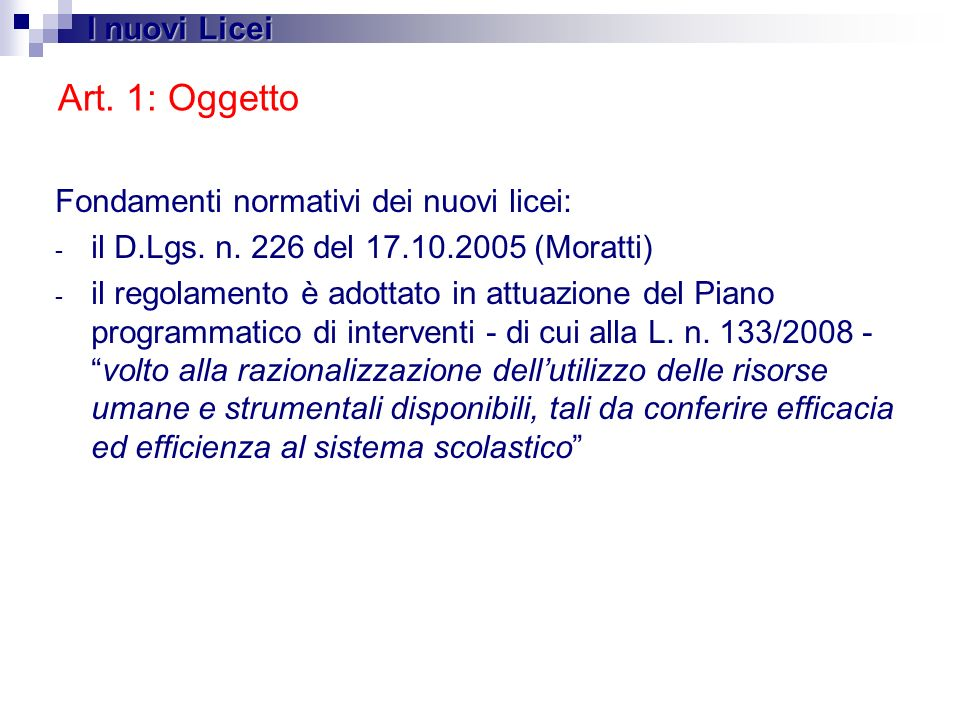 Art. 1: Oggetto Fondamenti normativi dei nuovi licei: - il D.Lgs. n. 226 del 17.10.2005 (Moratti) - il regolamento è adottato in attuazione del Piano