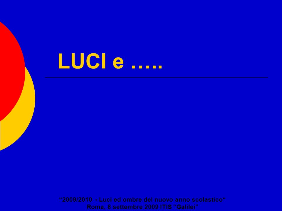 LUCI e ….. 2009/2010 - Luci ed ombre del nuovo anno scolastico Roma, 8 settembre 2009 ITIS Galilei