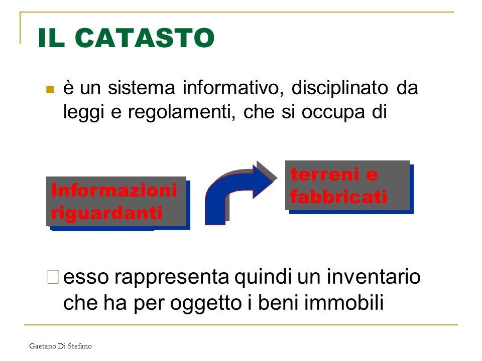 Gaetano Di Stefano IL CATASTO è un sistema informativo, disciplinato da leggi e regolamenti, che si occupa di Informazioni riguardanti terreni e fabbr