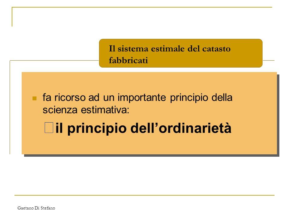 Gaetano Di Stefano fa ricorso ad un importante principio della scienza estimativa: • il principio dellordinarietà Il sistema estimale del catasto fabb