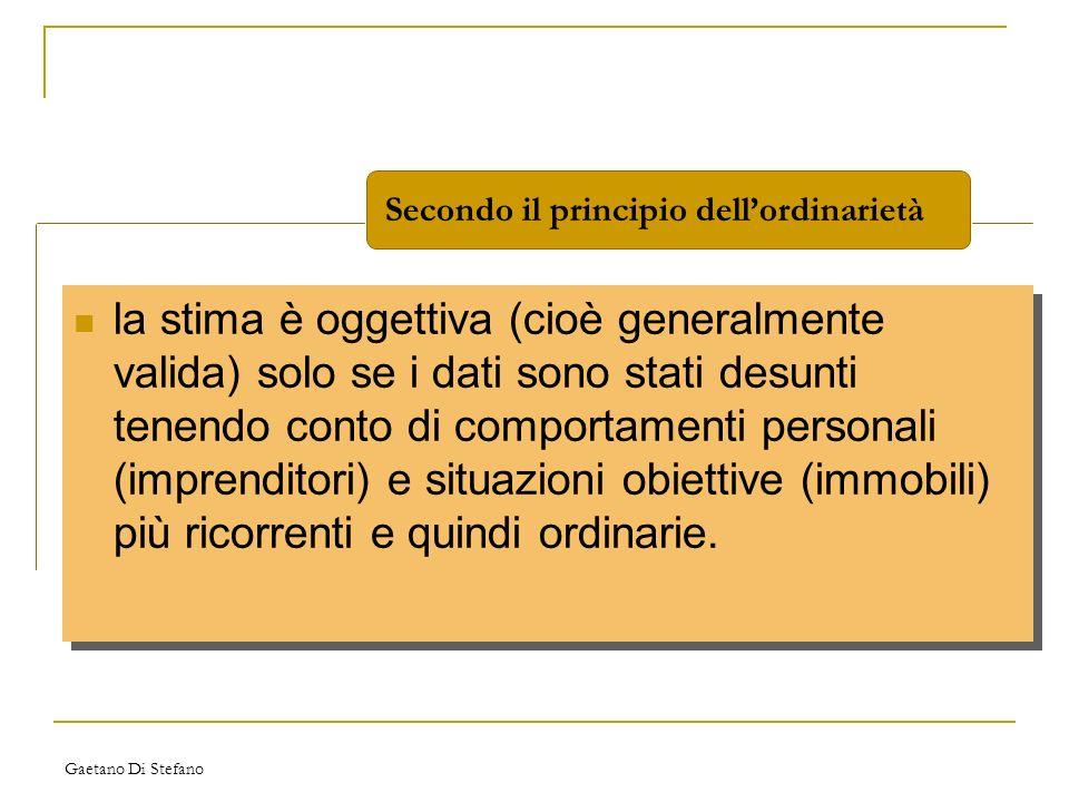 Gaetano Di Stefano Secondo il principio dellordinarietà la stima è oggettiva (cioè generalmente valida) solo se i dati sono stati desunti tenendo cont