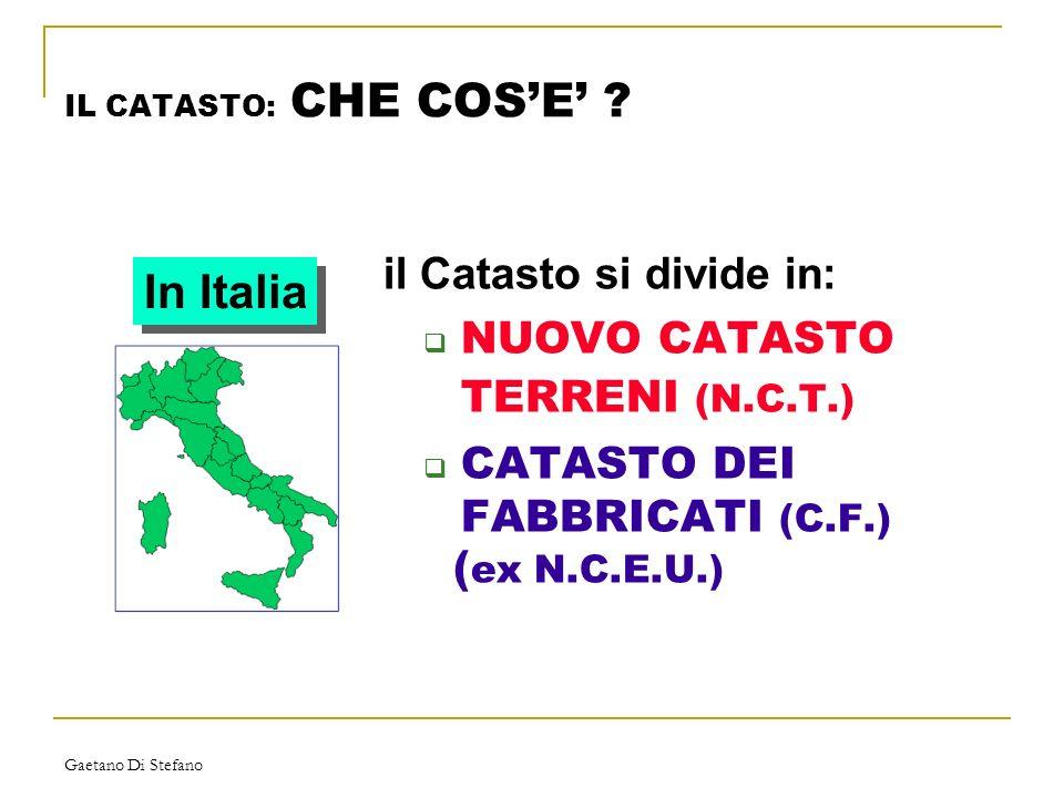 Gaetano Di Stefano IL CATASTO: CHE COSE ? il Catasto si divide in: NUOVO CATASTO TERRENI (N.C.T.) CATASTO DEI FABBRICATI (C.F.) ( ex N.C.E.U.) In Ital