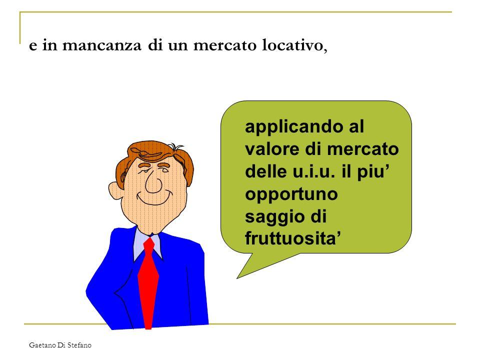Gaetano Di Stefano e in mancanza di un mercato locativo, applicando al valore di mercato delle u.i.u. il piu opportuno saggio di fruttuosita