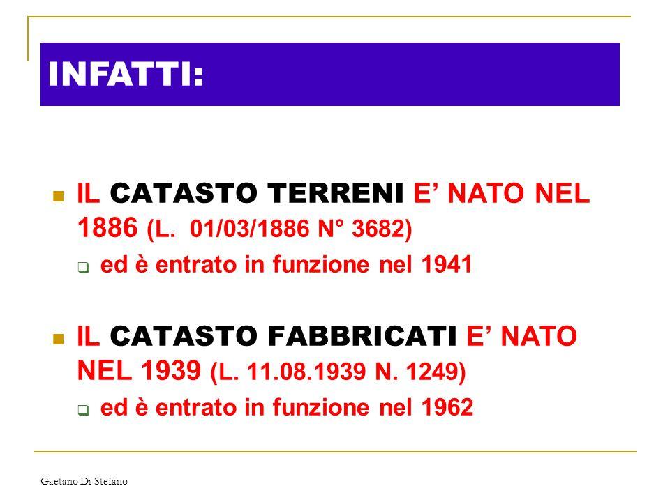 Gaetano Di Stefano INFATTI: IL CATASTO TERRENI E NATO NEL 1886 (L. 01/03/1886 N° 3682) ed è entrato in funzione nel 1941 IL CATASTO FABBRICATI E NATO
