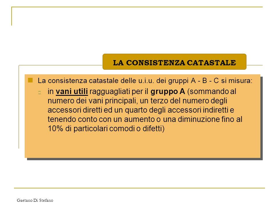 Gaetano Di Stefano La consistenza catastale delle u.i.u. dei gruppi A - B - C si misura: • in vani utili ragguagliati per il gruppo A (sommando al num