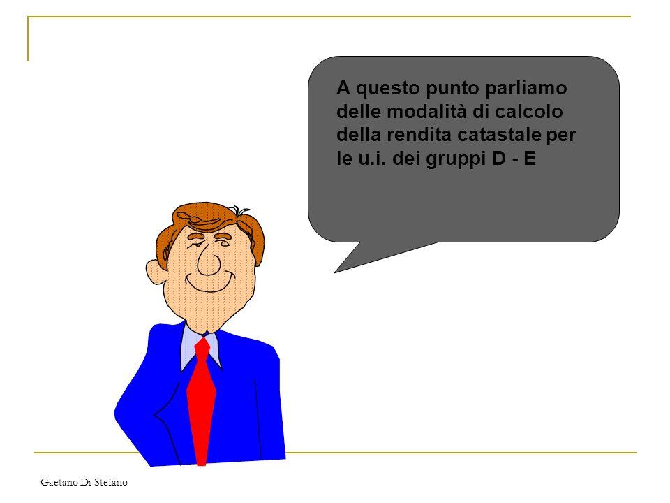 Gaetano Di Stefano A questo punto parliamo delle modalità di calcolo della rendita catastale per le u.i. dei gruppi D - E