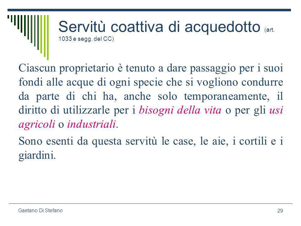 29 Gaetano Di Stefano Servitù coattiva di acquedotto (art. 1033 e segg. del CC) Ciascun proprietario è tenuto a dare passaggio per i suoi fondi alle a
