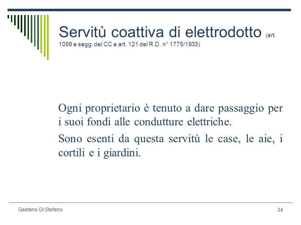 34 Gaetano Di Stefano Servitù coattiva di elettrodotto (art. 1056 e segg. del CC e art. 121 del R.D. n° 1775/1933) Ogni proprietario è tenuto a dare p