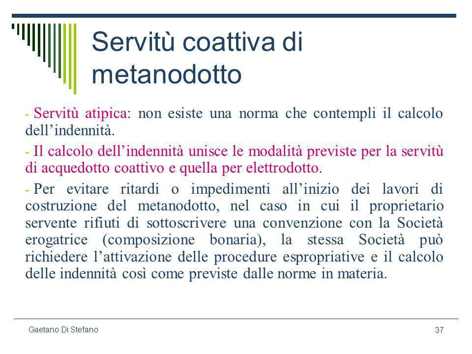 37 Gaetano Di Stefano Servitù coattiva di metanodotto - Servitù atipica: non esiste una norma che contempli il calcolo dellindennità. - Il calcolo del