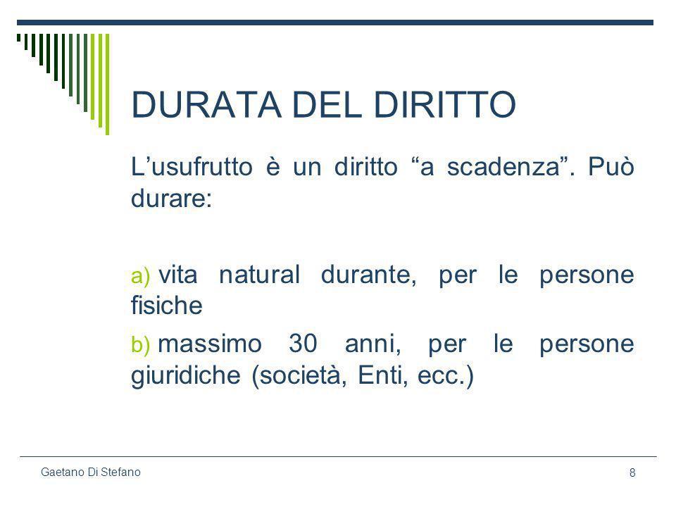 8 Gaetano Di Stefano DURATA DEL DIRITTO Lusufrutto è un diritto a scadenza. Può durare: a) vita natural durante, per le persone fisiche b) massimo 30