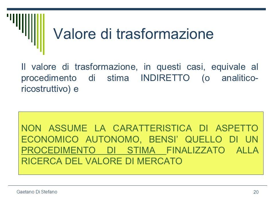 20 Gaetano Di Stefano Valore di trasformazione Il valore di trasformazione, in questi casi, equivale al procedimento di stima INDIRETTO (o analitico-