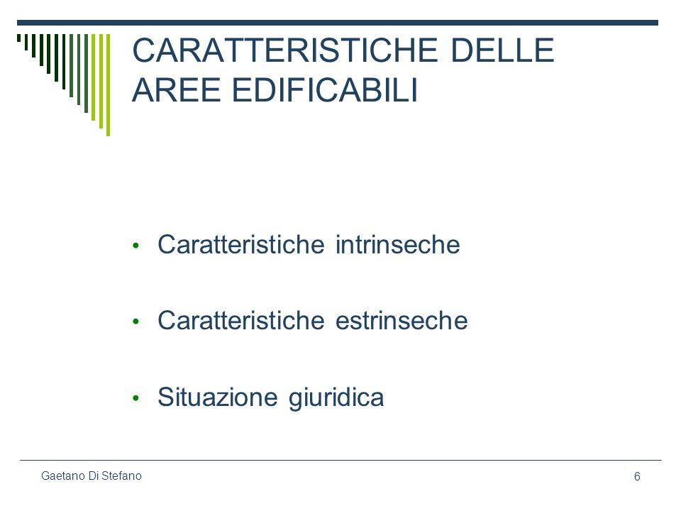 6 Gaetano Di Stefano CARATTERISTICHE DELLE AREE EDIFICABILI Caratteristiche intrinseche Caratteristiche estrinseche Situazione giuridica
