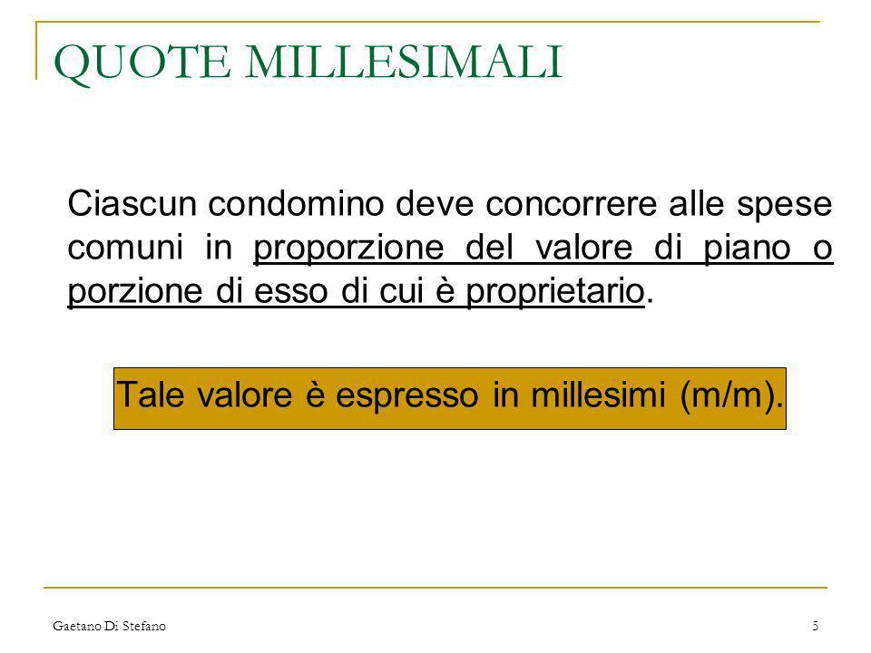 Gaetano Di Stefano5 QUOTE MILLESIMALI Ciascun condomino deve concorrere alle spese comuni in proporzione del valore di piano o porzione di esso di cui