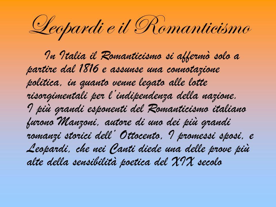 Leopardi e il Romanticismo In Italia il Romanticismo si affermò solo a partire dal 1816 e assunse una connotazione politica, in quanto venne legato alle lotte risorgimentali per lindipendenza della nazione.