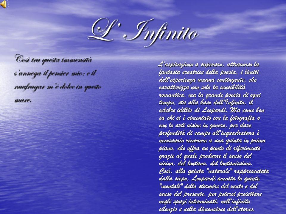 L Infinito L Infinito L aspirazione a superare, attraverso la fantasia creatrice della poesia, i limiti dell esperienza umana contingente, che caratterizza non solo la sensibilità romantica, ma la grande poesia di ogni tempo, sta alla base dell Infinito, il celebre idillio di Leopardi.