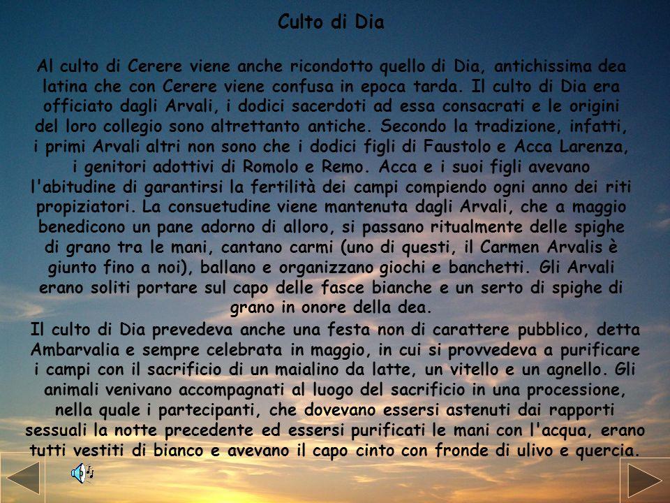 Culto di Dia Al culto di Cerere viene anche ricondotto quello di Dia, antichissima dea latina che con Cerere viene confusa in epoca tarda. Il culto di