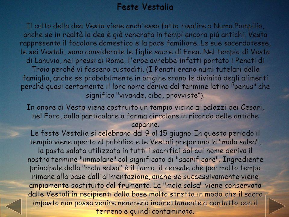 Feste Vestalia Il culto della dea Vesta viene anch'esso fatto risalire a Numa Pompilio, anche se in realtà la dea è già venerata in tempi ancora più a