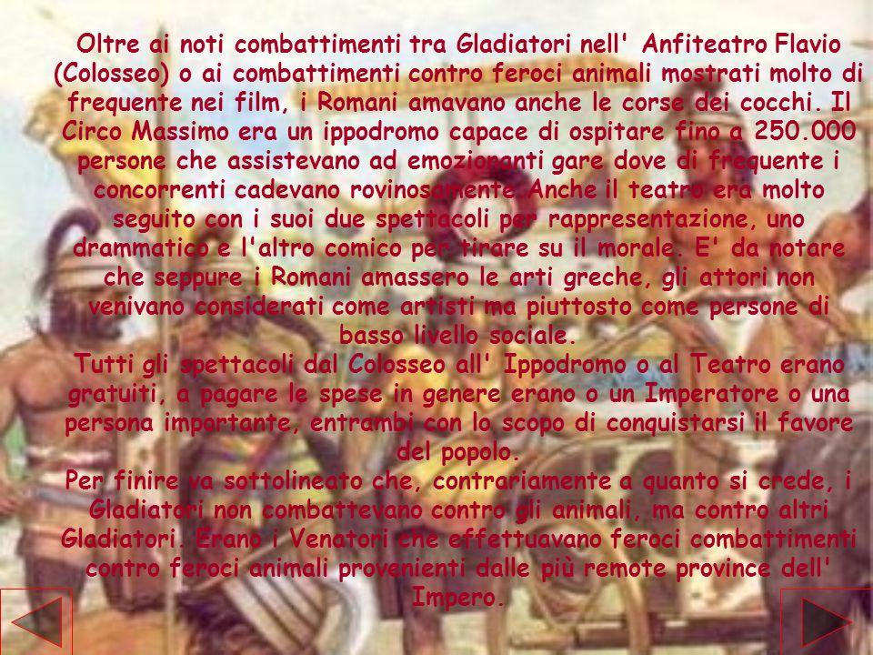 Oltre ai noti combattimenti tra Gladiatori nell' Anfiteatro Flavio (Colosseo) o ai combattimenti contro feroci animali mostrati molto di frequente nei