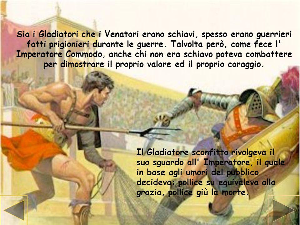Sia i Gladiatori che i Venatori erano schiavi, spesso erano guerrieri fatti prigionieri durante le guerre. Talvolta però, come fece l' Imperatore Comm