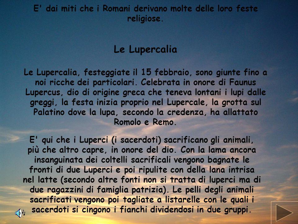 E' dai miti che i Romani derivano molte delle loro feste religiose. Le Lupercalia Le Lupercalia, festeggiate il 15 febbraio, sono giunte fino a noi ri