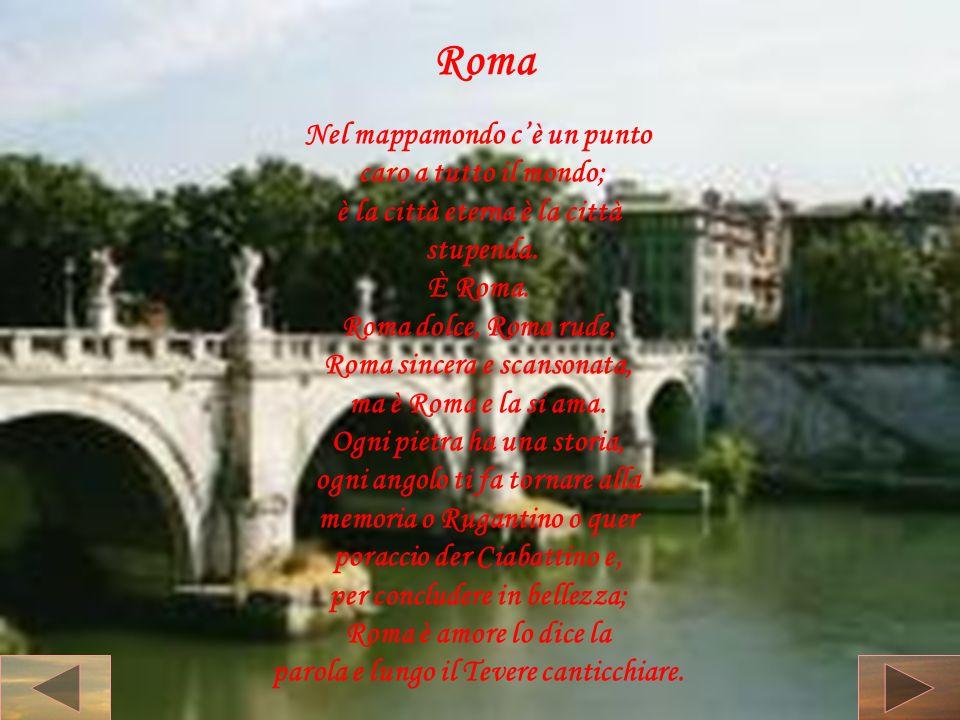 Roma Nel mappamondo cè un punto caro a tutto il mondo; è la città eterna è la città stupenda. È Roma. Roma dolce, Roma rude, Roma sincera e scansonata