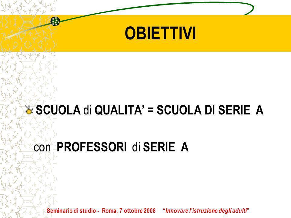 OBIETTIVI SCUOLA di QUALITA = SCUOLA DI SERIE A con PROFESSORI di SERIE A Seminario di studio - Roma, 7 ottobre 2008 Innovare listruzione degli adulti
