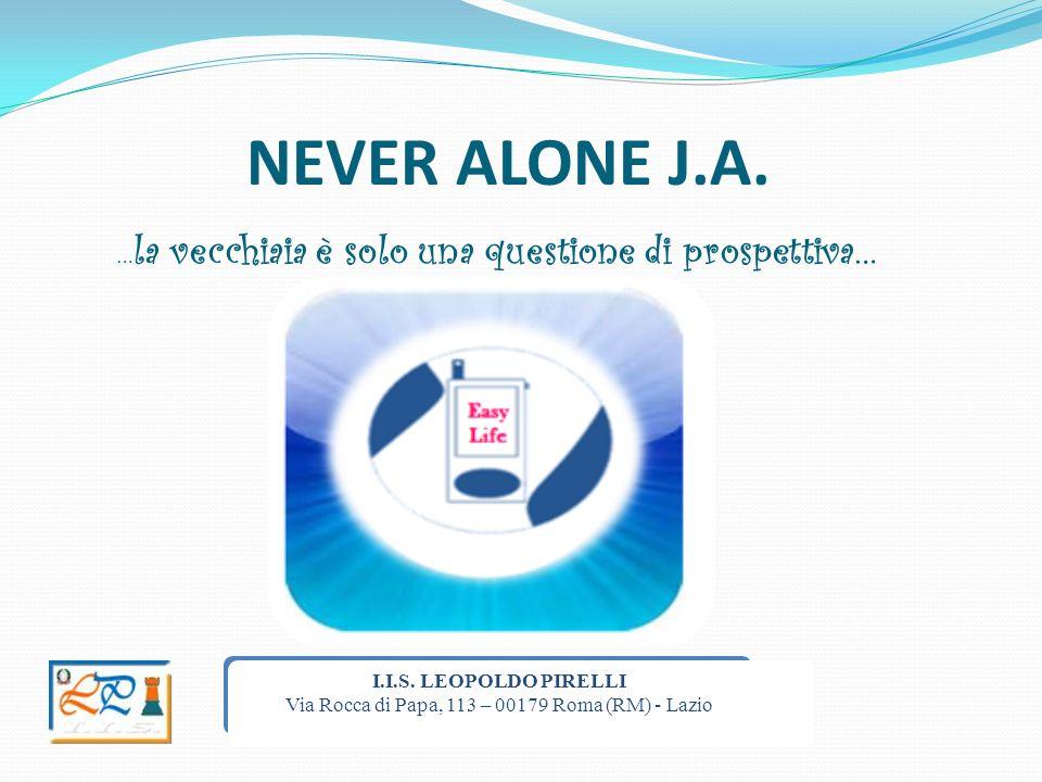 NEVER ALONE J.A. … la vecchiaia è solo una questione di prospettiva… I.I.S. LEOPOLDO PIRELLI Via Rocca di Papa, 113 – 00179 Roma (RM) - Lazio