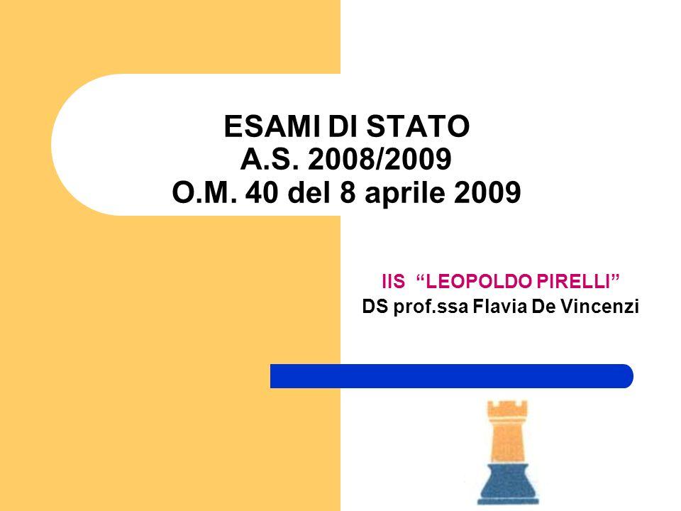 ESAMI DI STATO A.S. 2008/2009 O.M. 40 del 8 aprile 2009 IIS LEOPOLDO PIRELLI DS prof.ssa Flavia De Vincenzi