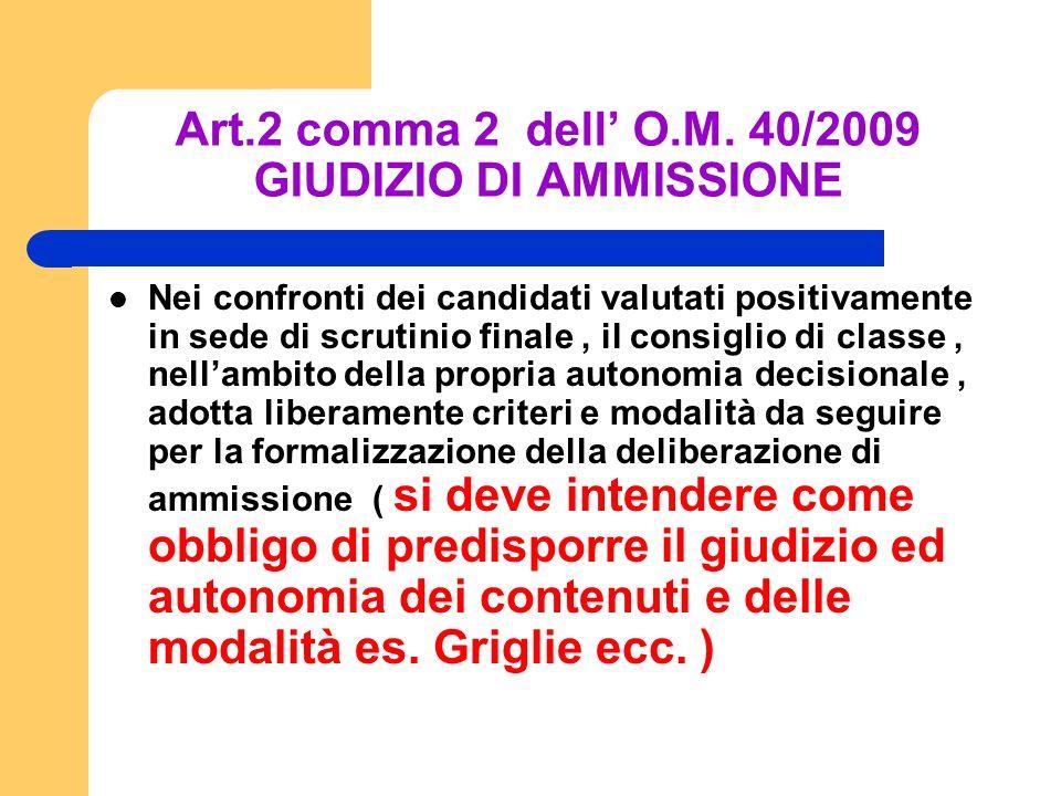 Art.2 comma 2 dell O.M. 40/2009 GIUDIZIO DI AMMISSIONE Nei confronti dei candidati valutati positivamente in sede di scrutinio finale, il consiglio di
