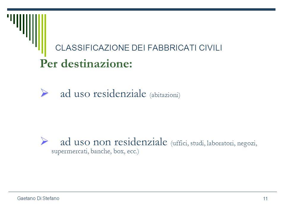 11 Gaetano Di Stefano CLASSIFICAZIONE DEI FABBRICATI CIVILI Per destinazione: ad uso residenziale (abitazioni) ad uso non residenziale (uffici, studi,