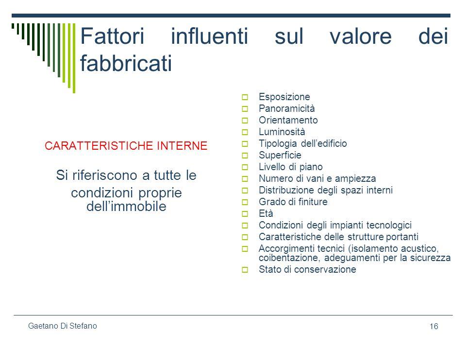 16 Gaetano Di Stefano Fattori influenti sul valore dei fabbricati CARATTERISTICHE INTERNE Si riferiscono a tutte le condizioni proprie dellimmobile Es
