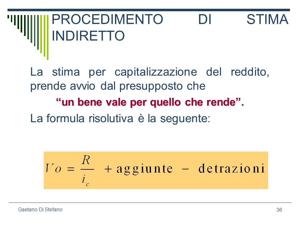 36 Gaetano Di Stefano PROCEDIMENTO DI STIMA INDIRETTO La stima per capitalizzazione del reddito, prende avvio dal presupposto che un bene vale per que