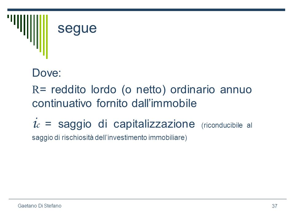 37 Gaetano Di Stefano segue Dove: R = reddito lordo (o netto) ordinario annuo continuativo fornito dallimmobile i c = saggio di capitalizzazione (rico