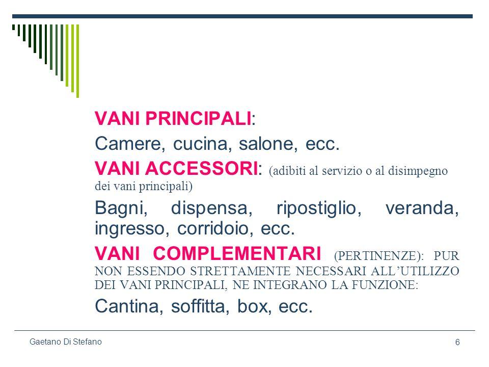 6 Gaetano Di Stefano VANI PRINCIPALI: Camere, cucina, salone, ecc. VANI ACCESSORI: (adibiti al servizio o al disimpegno dei vani principali) Bagni, di