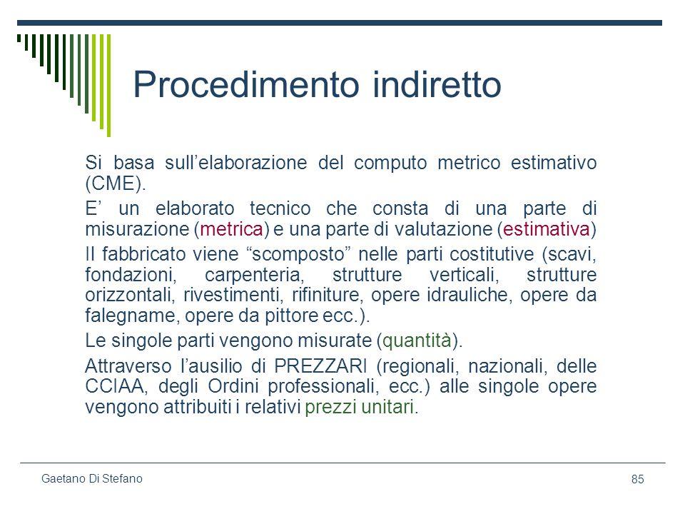 85 Gaetano Di Stefano Procedimento indiretto Si basa sullelaborazione del computo metrico estimativo (CME). E un elaborato tecnico che consta di una p