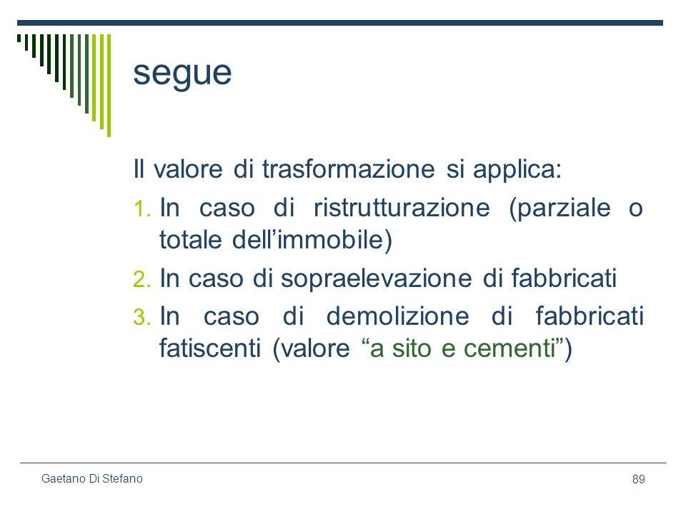 89 Gaetano Di Stefano segue Il valore di trasformazione si applica: 1. In caso di ristrutturazione (parziale o totale dellimmobile) 2. In caso di sopr