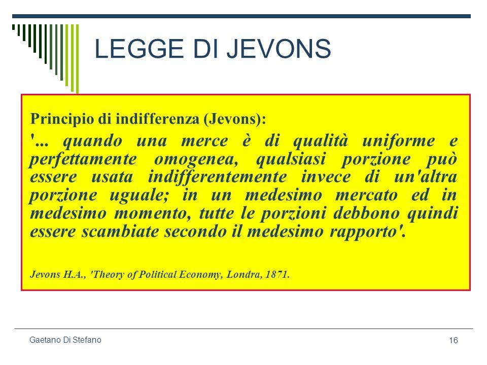 16 Gaetano Di Stefano LEGGE DI JEVONS Principio di indifferenza (Jevons): '... quando una merce è di qualità uniforme e perfettamente omogenea, qualsi