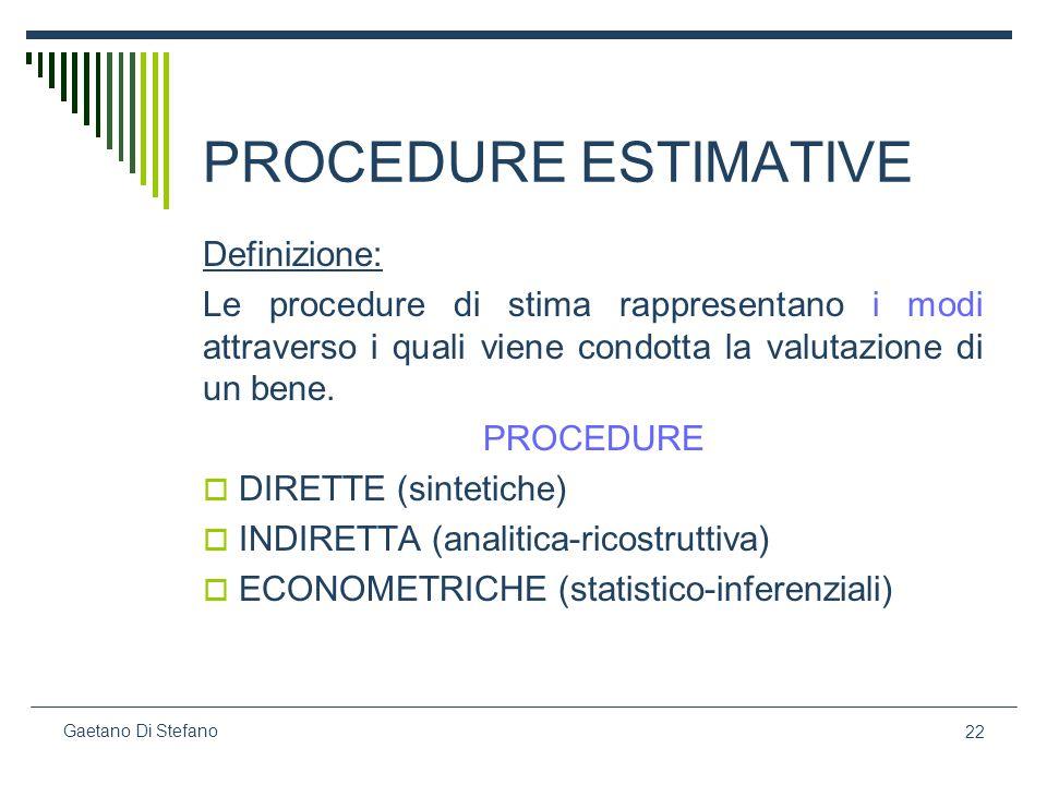 22 Gaetano Di Stefano PROCEDURE ESTIMATIVE Definizione: Le procedure di stima rappresentano i modi attraverso i quali viene condotta la valutazione di