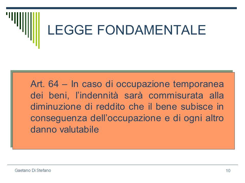 10 Gaetano Di Stefano LEGGE FONDAMENTALE Art. 64 – In caso di occupazione temporanea dei beni, lindennità sarà commisurata alla diminuzione di reddito