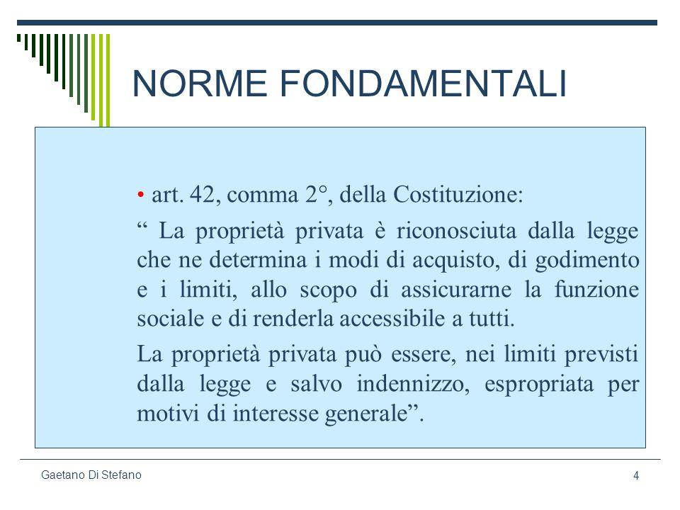 4 Gaetano Di Stefano NORME FONDAMENTALI art. 42, comma 2°, della Costituzione: La proprietà privata è riconosciuta dalla legge che ne determina i modi