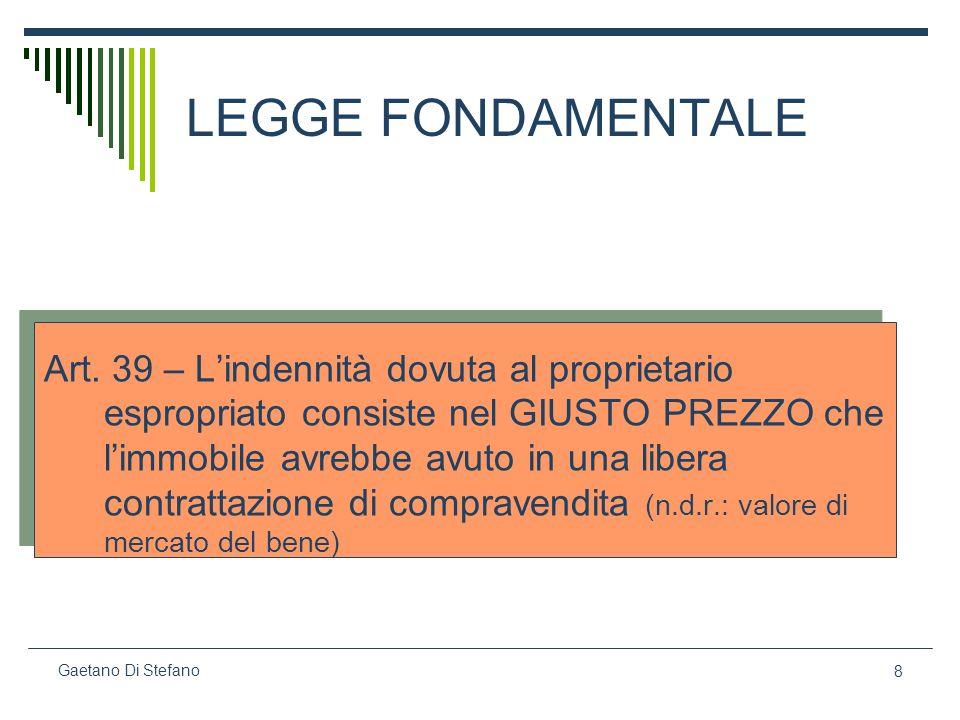8 Gaetano Di Stefano LEGGE FONDAMENTALE Art. 39 – Lindennità dovuta al proprietario espropriato consiste nel GIUSTO PREZZO che limmobile avrebbe avuto