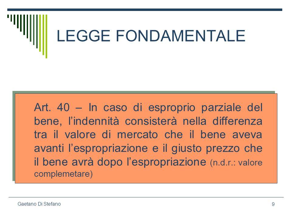 9 Gaetano Di Stefano LEGGE FONDAMENTALE Art. 40 – In caso di esproprio parziale del bene, lindennità consisterà nella differenza tra il valore di merc