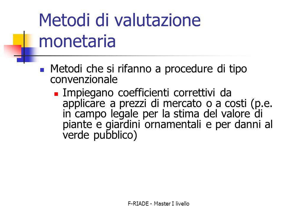 F-RIADE - Master I livello Metodi di valutazione monetaria Metodi che si rifanno a procedure di tipo convenzionale Impiegano coefficienti correttivi da applicare a prezzi di mercato o a costi (p.e.