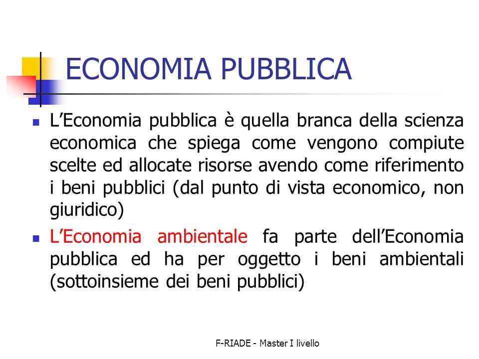 F-RIADE - Master I livello ECONOMIA PUBBLICA LEconomia pubblica è quella branca della scienza economica che spiega come vengono compiute scelte ed allocate risorse avendo come riferimento i beni pubblici (dal punto di vista economico, non giuridico) LEconomia ambientale fa parte dellEconomia pubblica ed ha per oggetto i beni ambientali (sottoinsieme dei beni pubblici)